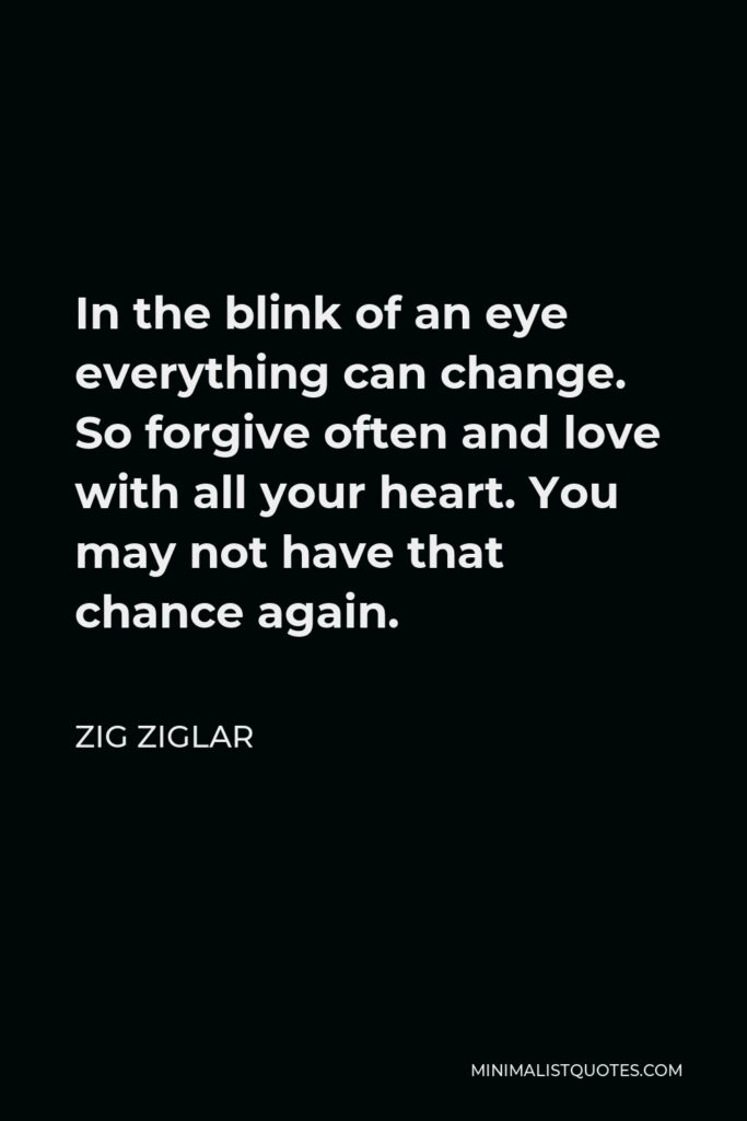 Zig Ziglar Quote - In the blink of an eye everything can change. So forgive often and love with all your heart. You may not have that chance again.