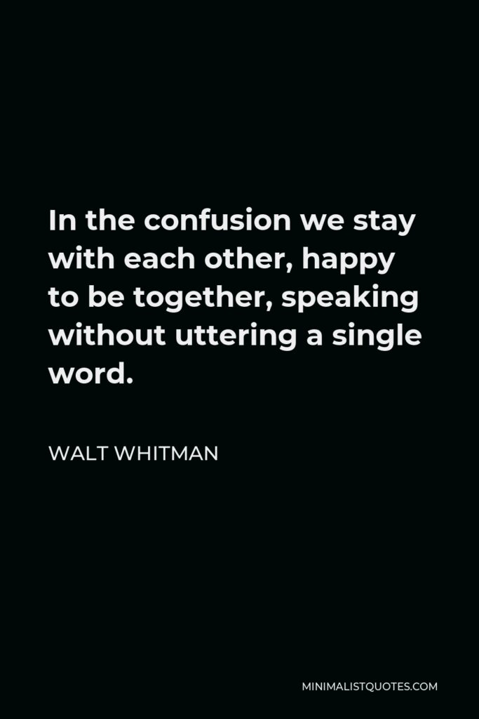 Walt Whitman Quote - In the confusion we stay with each other, happy to be together, speaking without uttering a single word.
