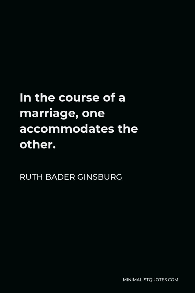 Ruth Bader Ginsburg Quote - In the course of a marriage, one accommodates the other.