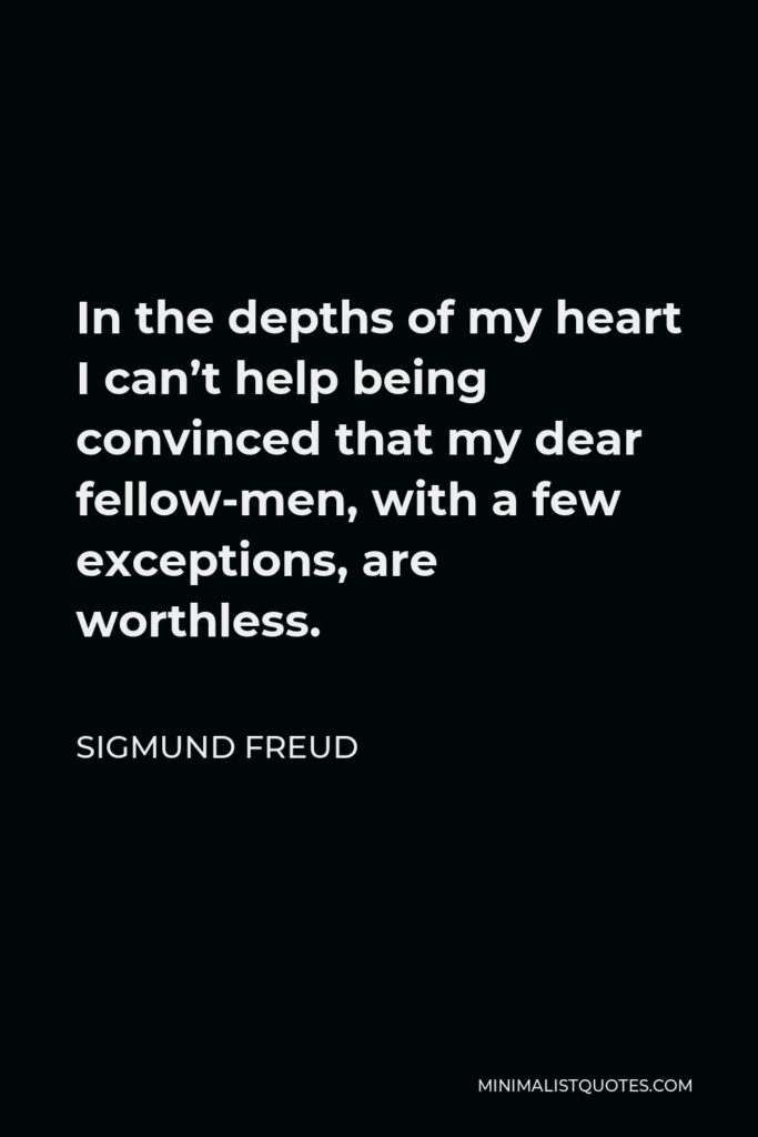 Sigmund Freud Quote - In the depths of my heart I can't help being convinced that my dear fellow-men, with a few exceptions, are worthless.