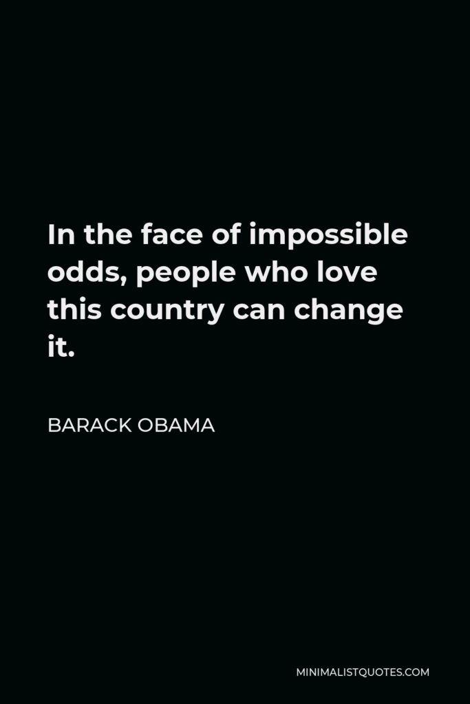 Barack Obama Quote - In the face of impossible odds, people who love this country can change it.