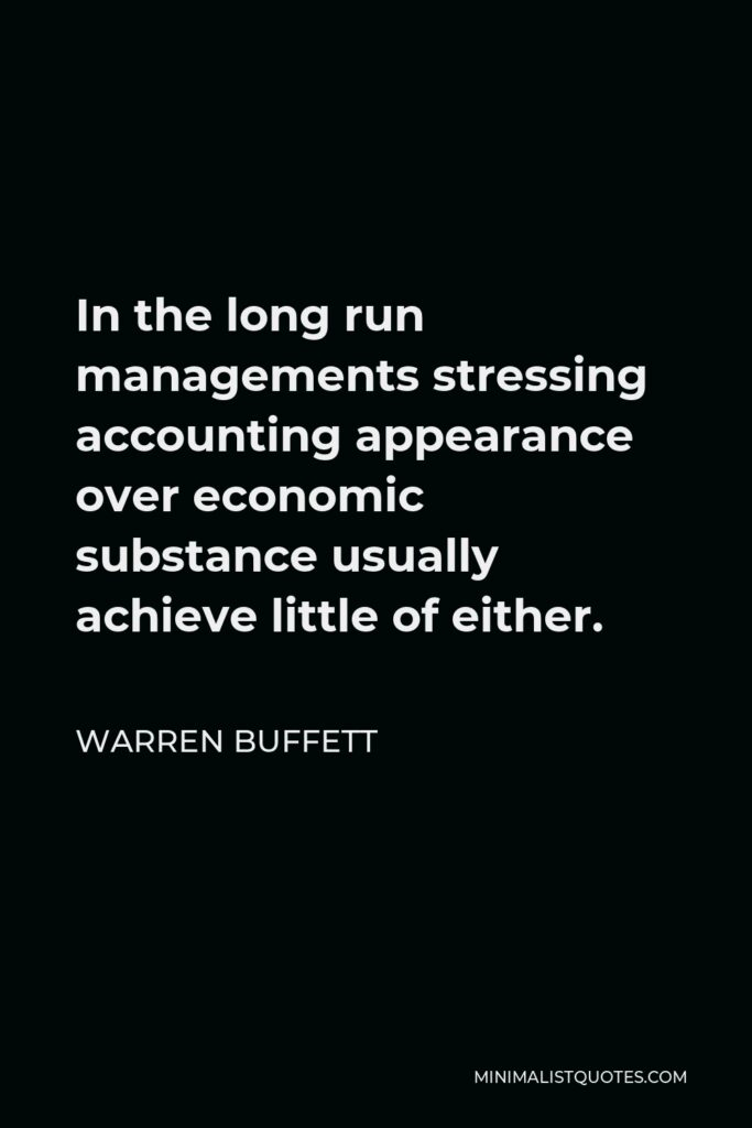 Warren Buffett Quote - In the long run managements stressing accounting appearance over economic substance usually achieve little of either.