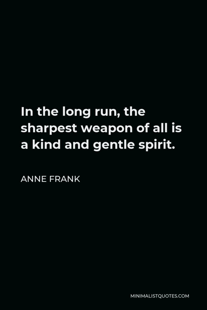 Anne Frank Quote - In the long run, the sharpest weapon of all is a kind and gentle spirit.