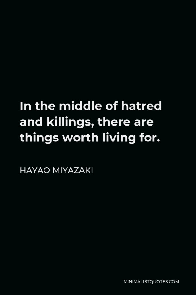 Hayao Miyazaki Quote - In the middle of hatred and killings, there are things worth living for.