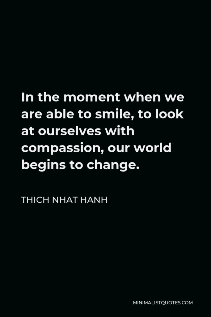 Thich Nhat Hanh Quote - In the moment when we are able to smile, to look at ourselves with compassion, our world begins to change.