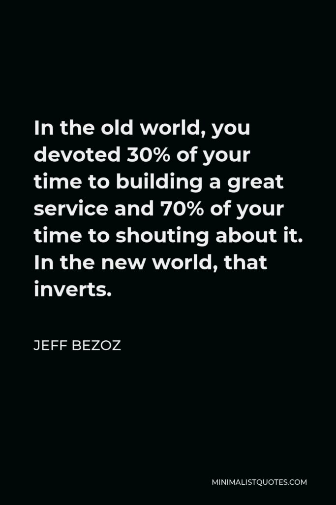 Jeff Bezoz Quote - In the old world, you devoted 30% of your time to building a great service and 70% of your time to shouting about it. In the new world, that inverts.
