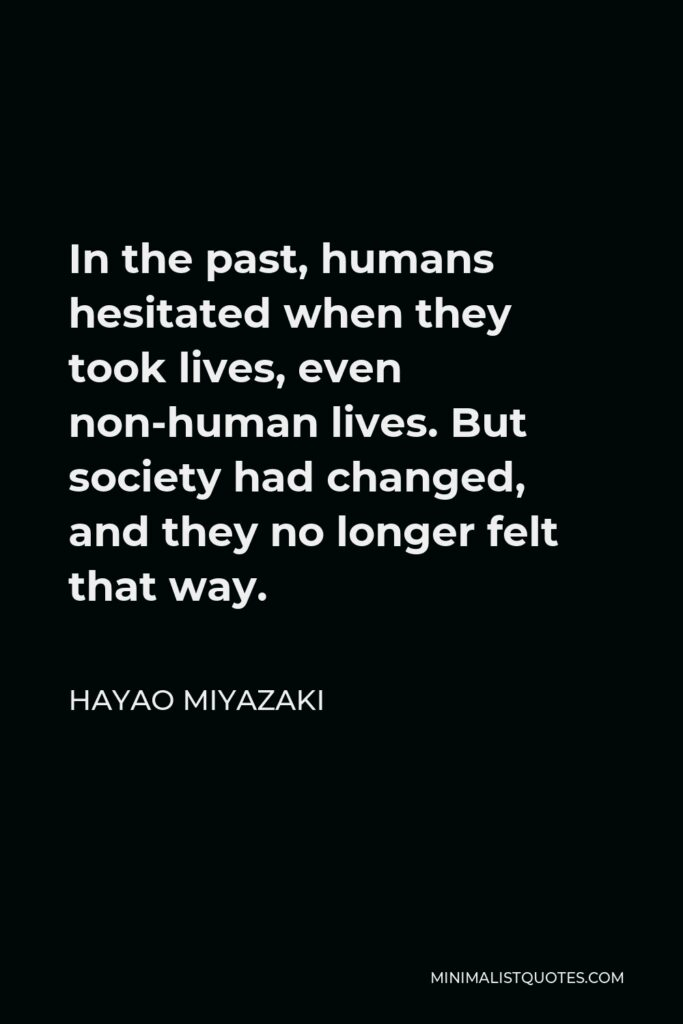 Hayao Miyazaki Quote - In the past, humans hesitated when they took lives, even non-human lives. But society had changed, and they no longer felt that way.