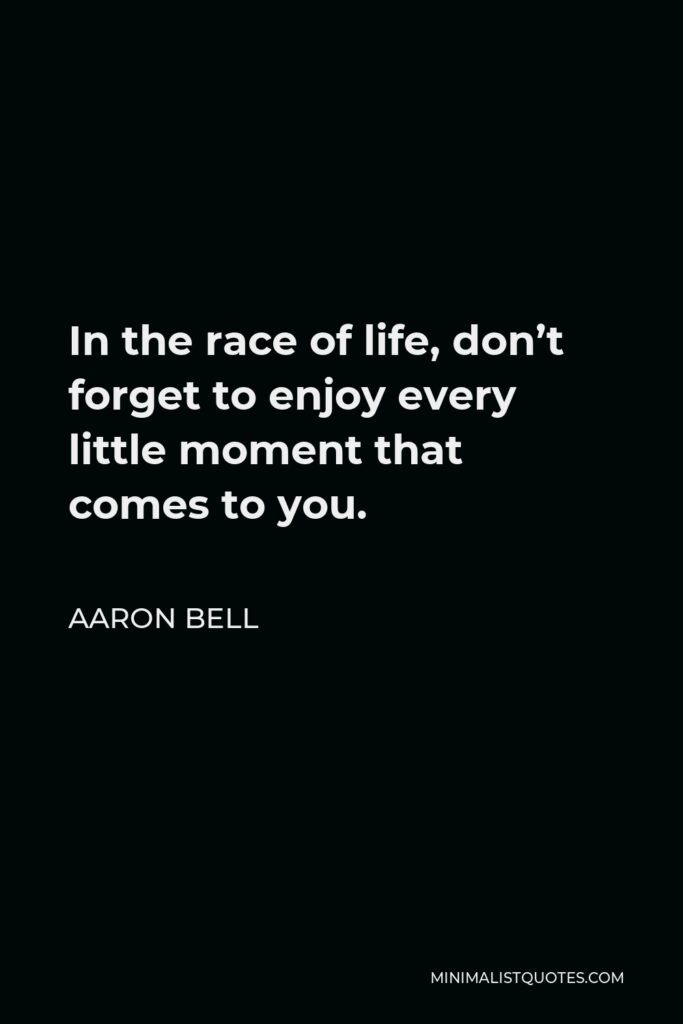 Aaron Bell Quote - In the race of life, don't forget to enjoyevery little moment that comes to you.