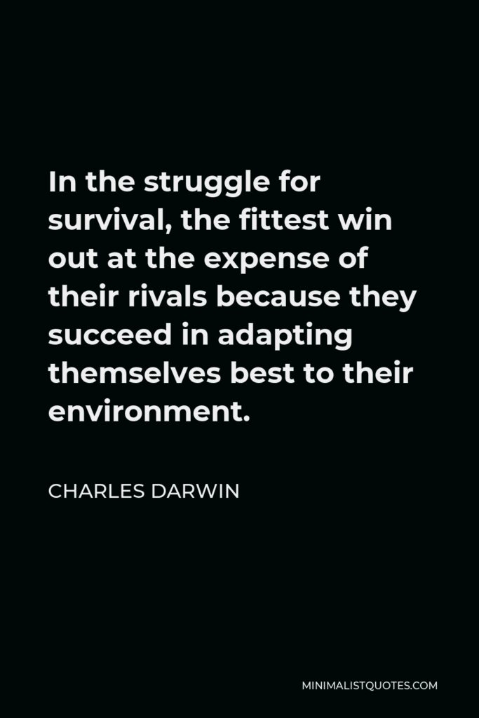 Charles Darwin Quote - In the struggle for survival, the fittest win out at the expense of their rivals because they succeed in adapting themselves best to their environment.