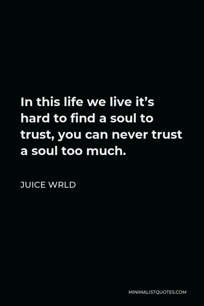 Juice Wrld Quote - In this life we live it's hard to find a soul to trust, you can never trust a soul too much.