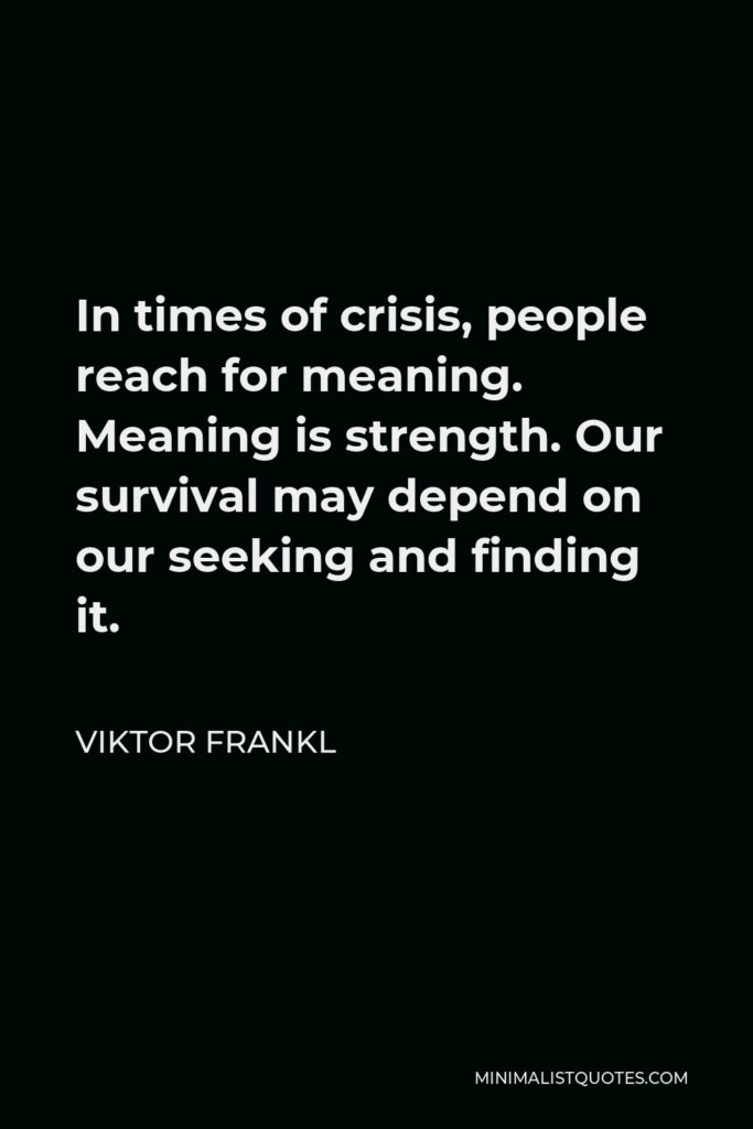 Viktor Frankl Quote - In times of crisis, people reach for meaning. Meaning is strength. Our survival may depend on our seeking and finding it.