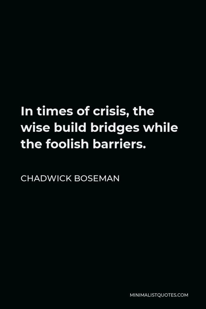Chadwick Boseman Quote - In times of crisis, the wise build bridges while the foolish barriers.