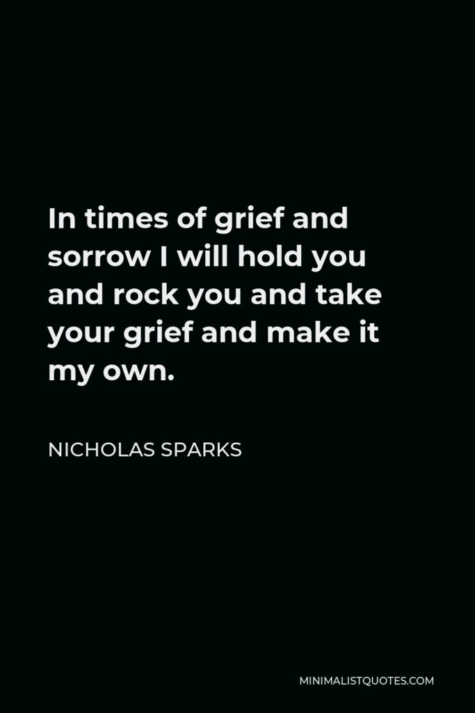 Nicholas Sparks Quote - In times of grief and sorrow I will hold you and rock you and take your grief and make it my own.