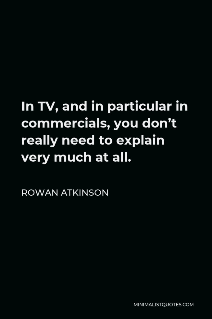 Rowan Atkinson Quote - In TV, and in particular in commercials, you don't really need to explain very much at all.