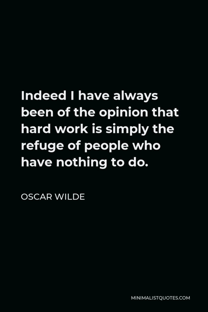 Oscar Wilde Quote - Indeed I have always been of the opinion that hard work is simply the refuge of people who have nothing to do.