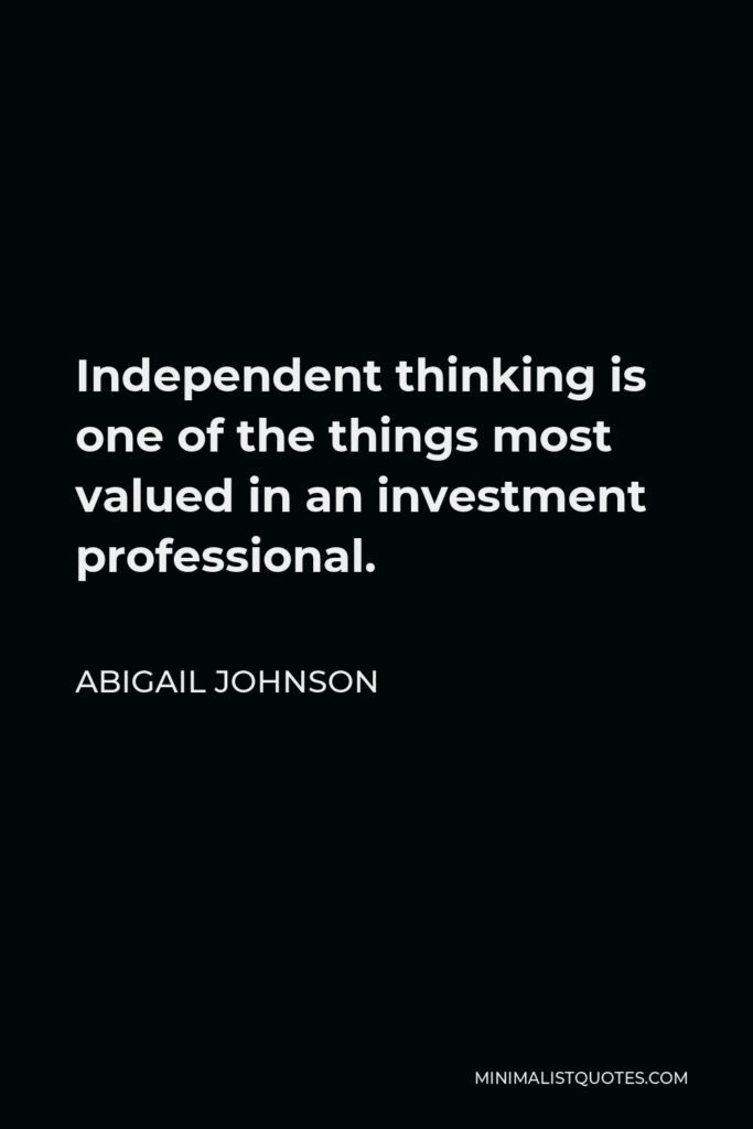 Abigail Johnson Quote - Independent thinking is one of the things most valued in an investment professional.