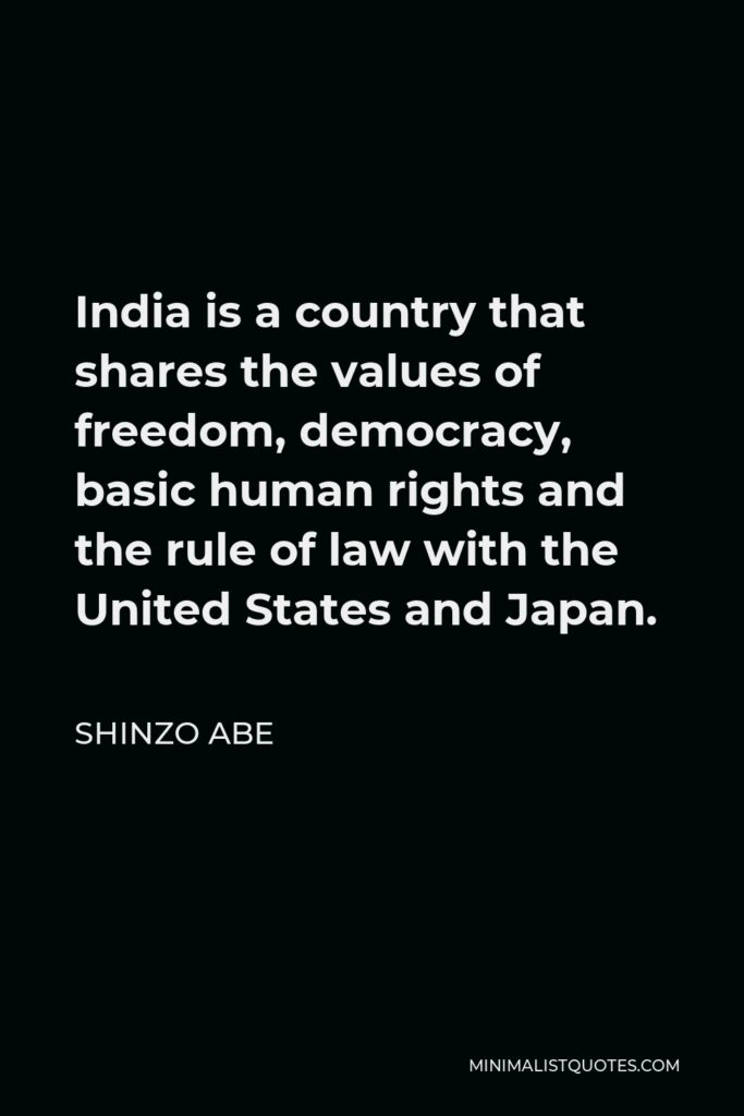 Shinzo Abe Quote - India is a country that shares the values of freedom, democracy, basic human rights and the rule of law with the United States and Japan.