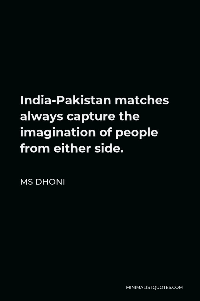 MS Dhoni Quote - India-Pakistan matches always capture the imagination of people from either side.
