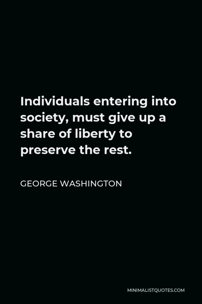 George Washington Quote - Individuals entering into society, must give up a share of liberty to preserve the rest.