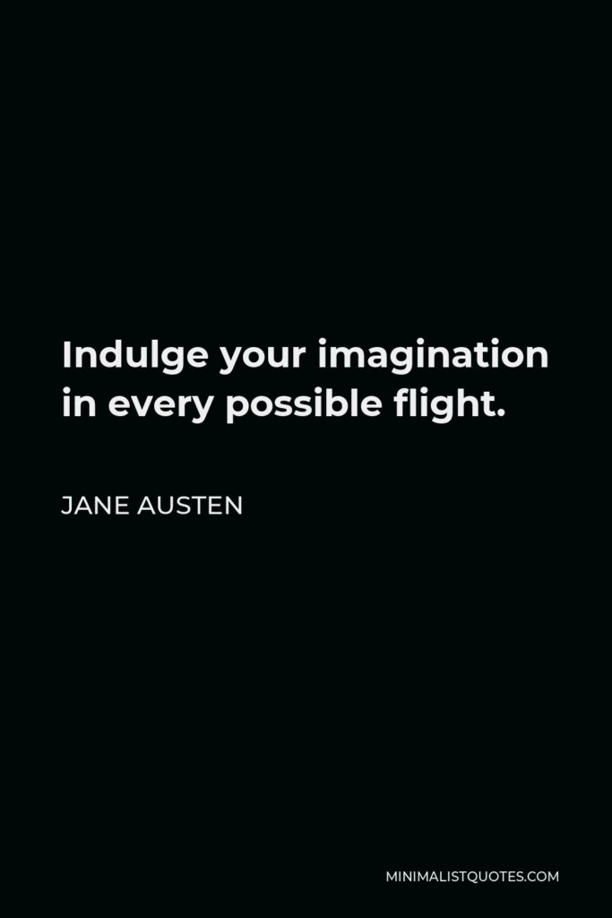 Jane Austen Quote - Indulge your imagination in every possible flight.