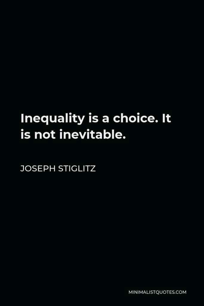 Joseph Stiglitz Quote - Inequality is a choice. It is not inevitable.