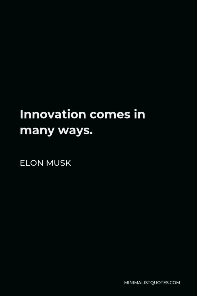 Elon Musk Quote - Innovation comes in many ways.
