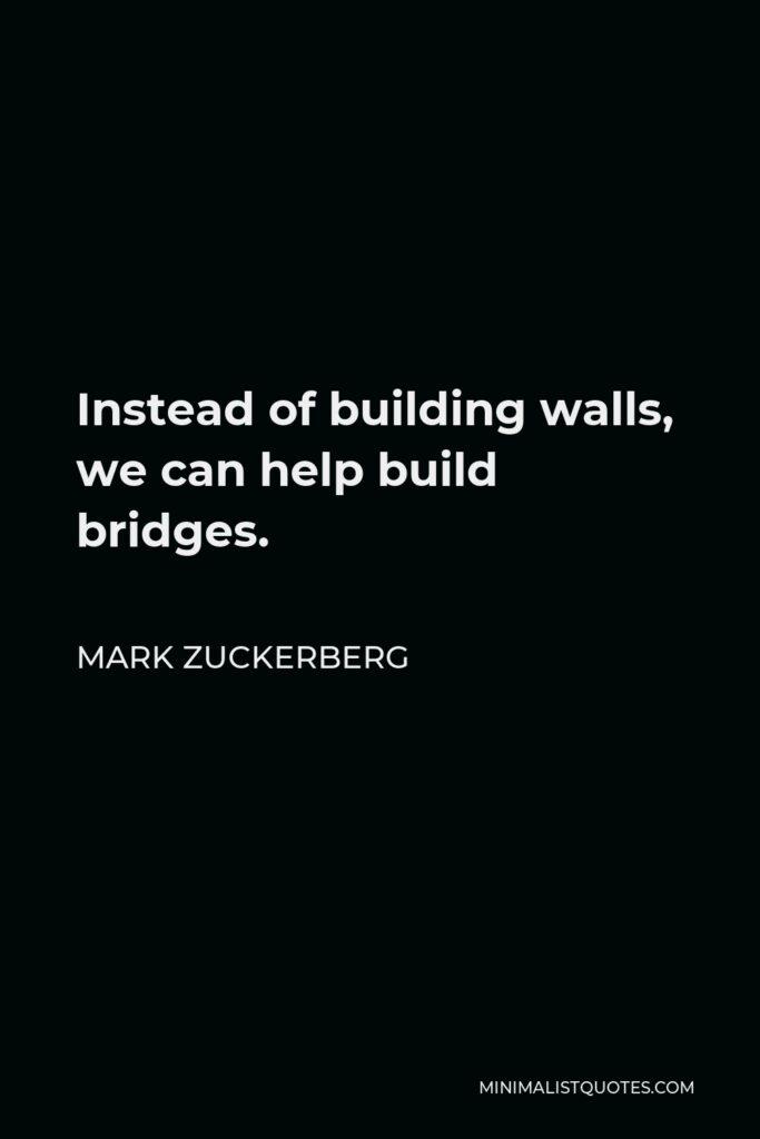 Mark Zuckerberg Quote - Instead of building walls, we can help build bridges.