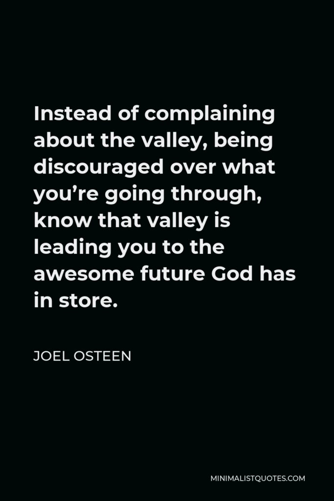 Joel Osteen Quote - Instead of complaining about the valley, being discouraged over what you're going through, know that valley is leading you to the awesome future God has in store.