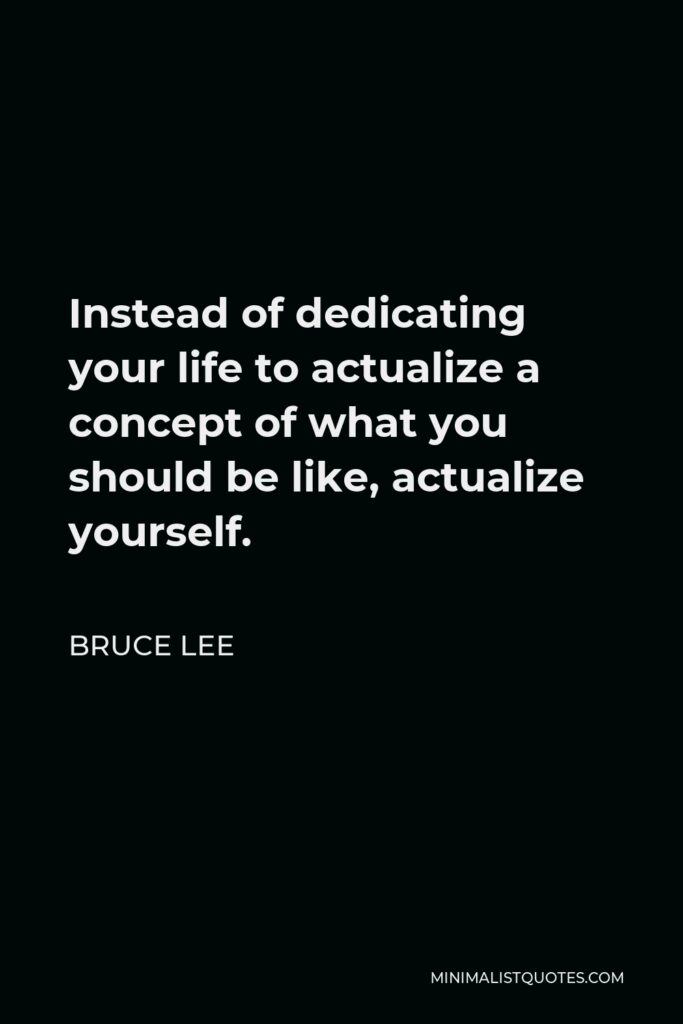 Bruce Lee Quote - Instead of dedicating your life to actualize a concept of what you should be like, actualize yourself.