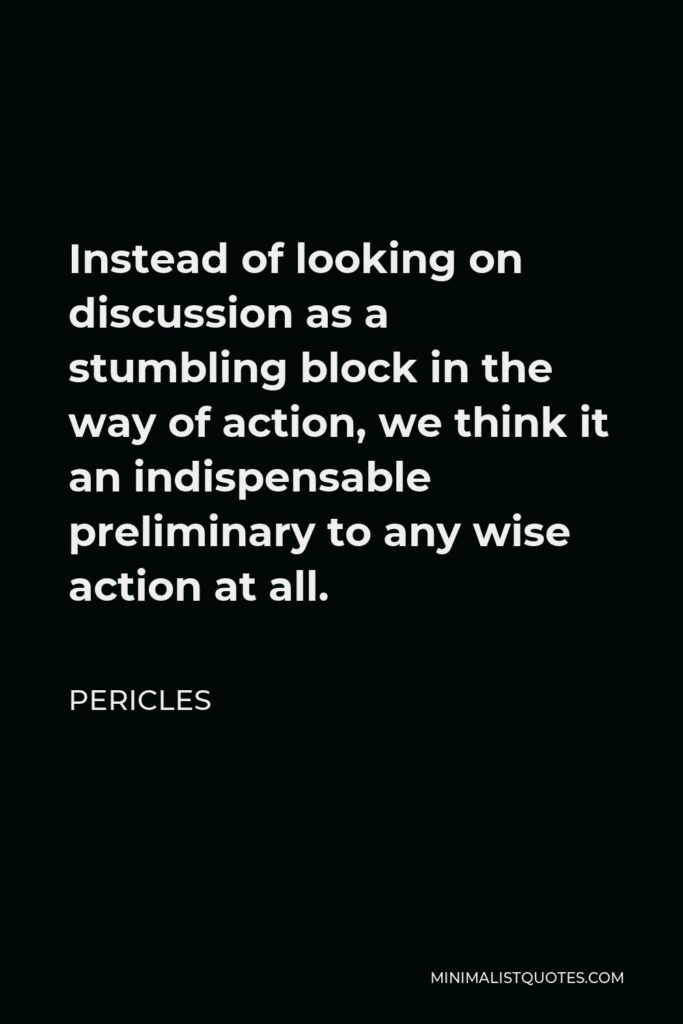 Pericles Quote - Instead of looking on discussion as a stumbling block in the way of action, we think it an indispensable preliminary to any wise action at all.
