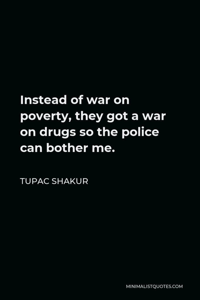 Tupac Shakur Quote - Instead of war on poverty, they got a war on drugs so the police can bother me.