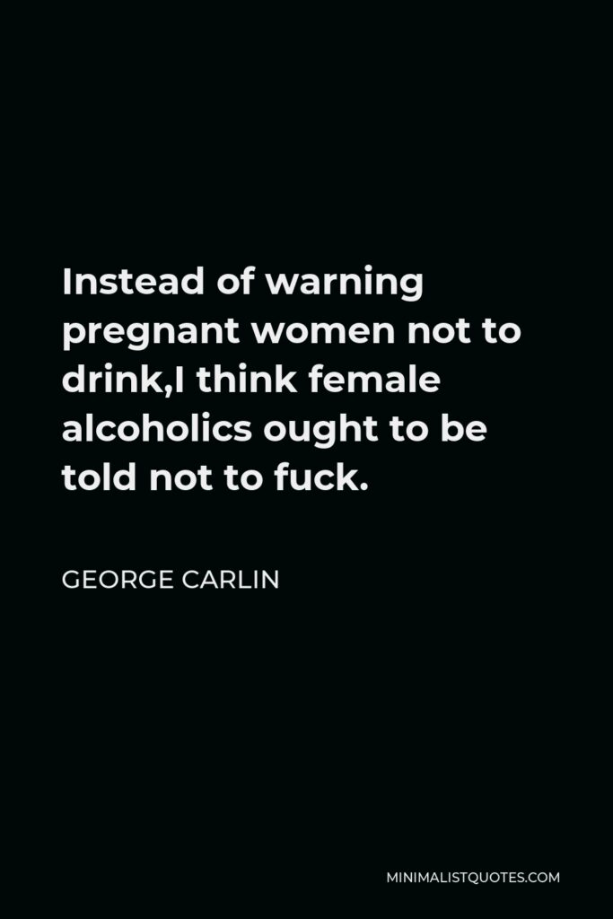 George Carlin Quote - Instead of warning pregnant women not to drink,I think female alcoholics ought to be told not to fuck.