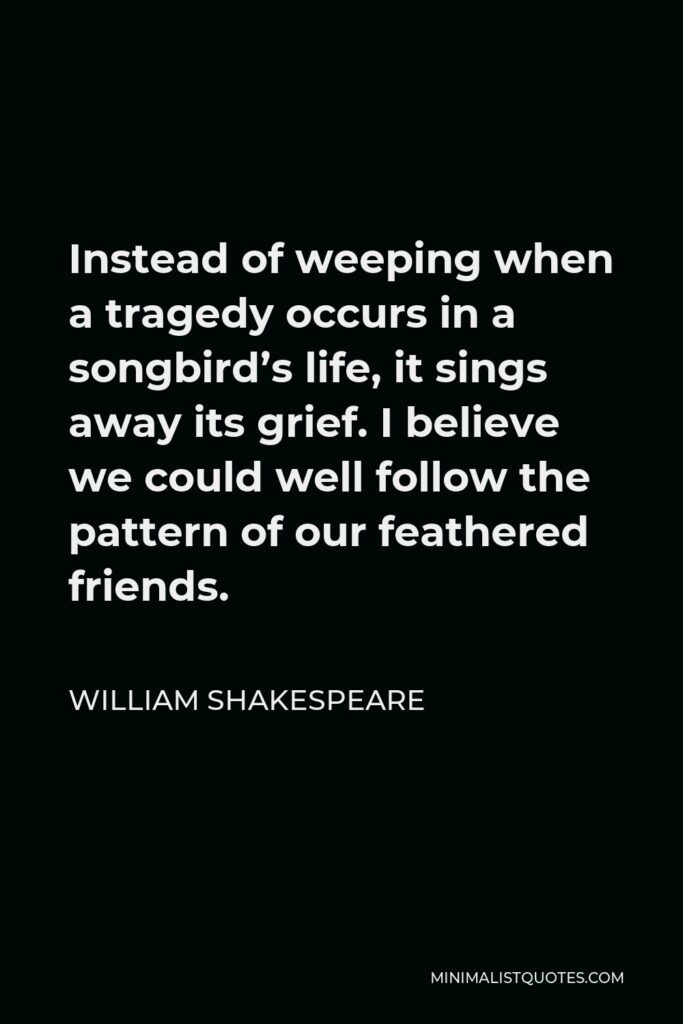 William Shakespeare Quote - Instead of weeping when a tragedy occurs in a songbird's life, it sings away its grief. I believe we could well follow the pattern of our feathered friends.