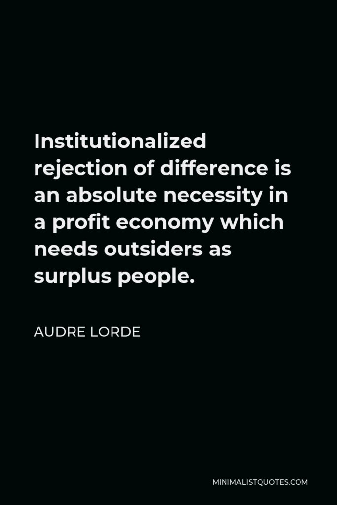 Audre Lorde Quote - Institutionalized rejection of difference is an absolute necessity in a profit economy which needs outsiders as surplus people.