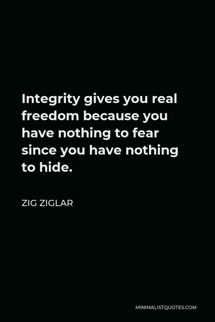 Zig Ziglar Quote - Integrity gives you real freedom because you have nothing to fear since you have nothing to hide.