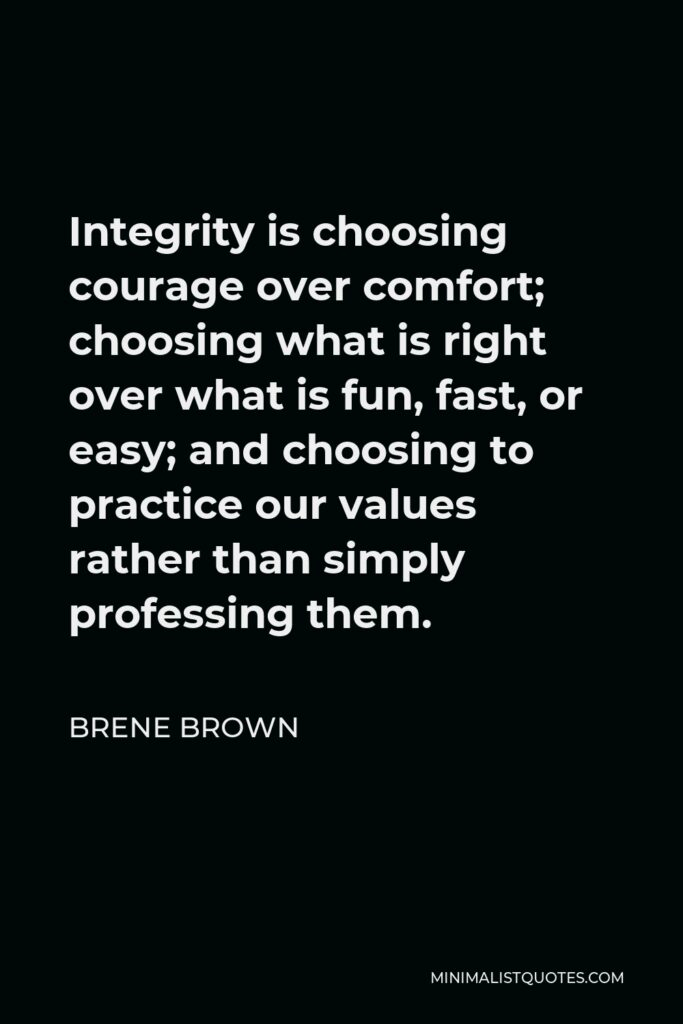 Brene Brown Quote - Integrity is choosing courage over comfort; choosing what is right over what is fun, fast, or easy; and choosing to practice our values rather than simply professing them.