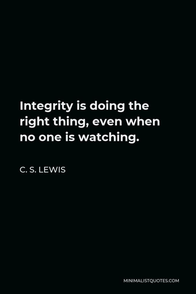 C. S. Lewis Quote - Integrity is doing the right thing, even when no one is watching.