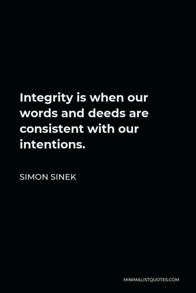 Simon Sinek Quote - Integrity is when our words and deeds are consistent with our intentions.