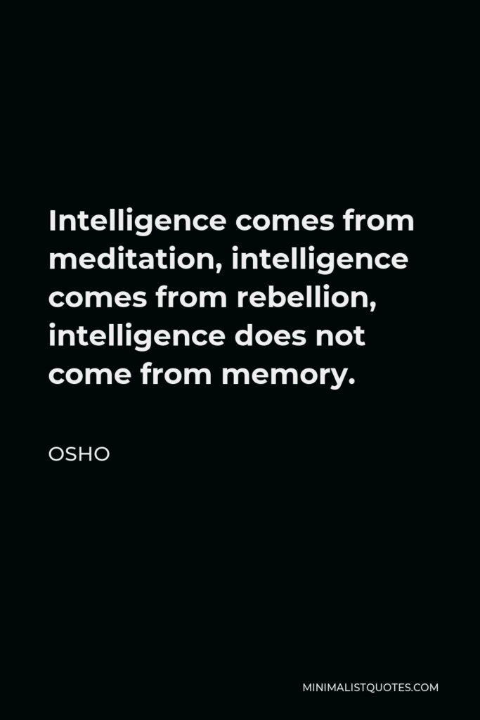 Osho Quote - Intelligence comes from meditation, intelligence comes from rebellion, intelligence does not come from memory.