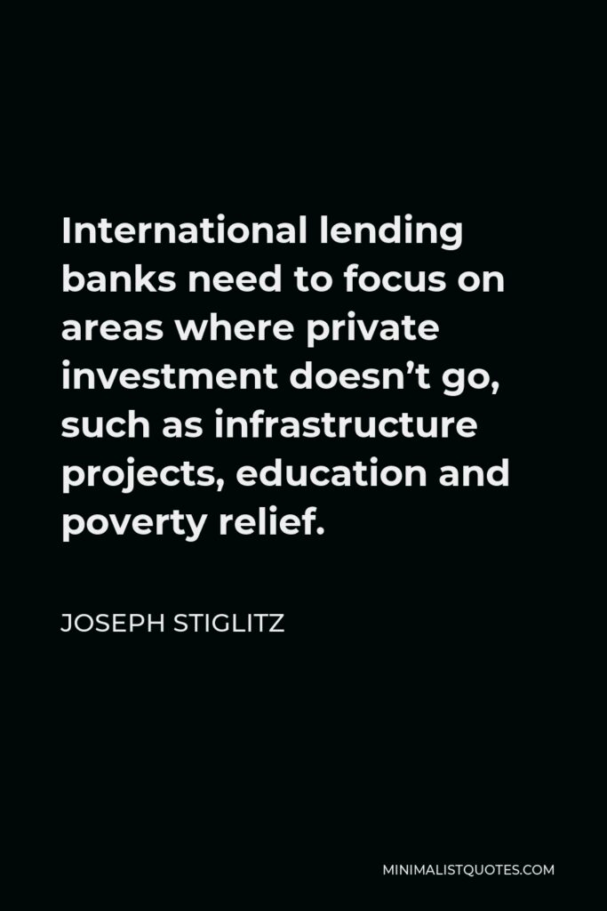 Joseph Stiglitz Quote - International lending banks need to focus on areas where private investment doesn't go, such as infrastructure projects, education and poverty relief.