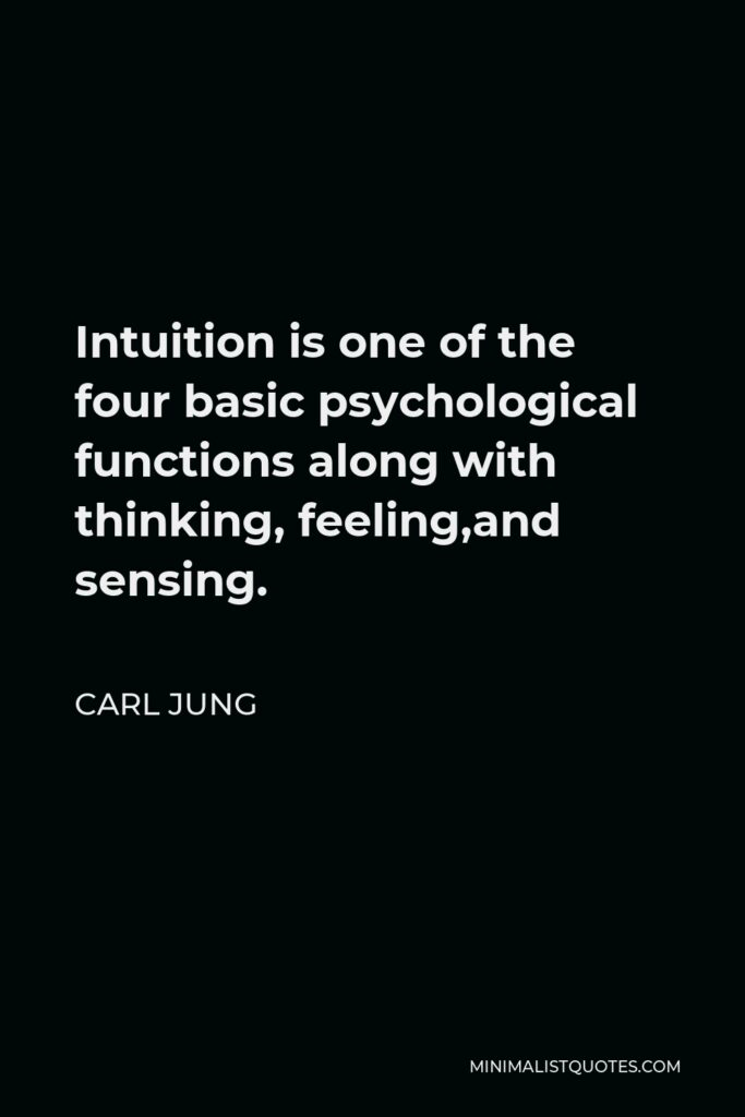 Carl Jung Quote - Intuition is one of the four basic psychological functions along with thinking, feeling,and sensing.