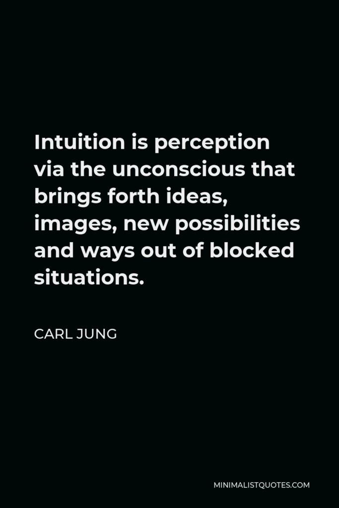 Carl Jung Quote - Intuition is perception via the unconscious that brings forth ideas, images, new possibilities and ways out of blocked situations.