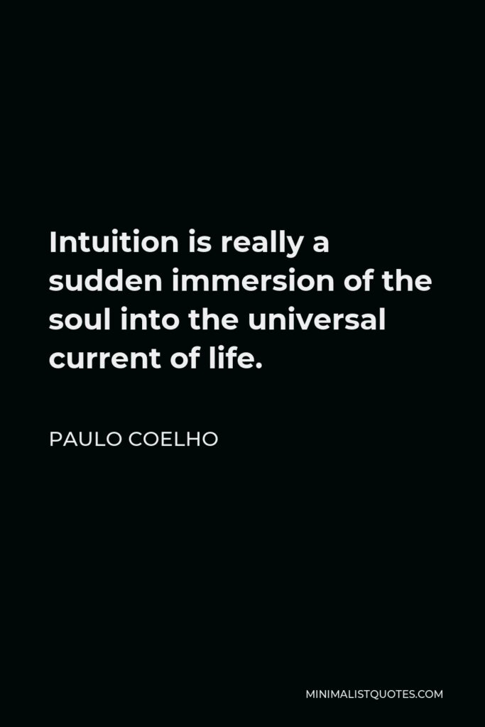 Paulo Coelho Quote - Intuition is really a sudden immersion of the soul into the universal current of life.