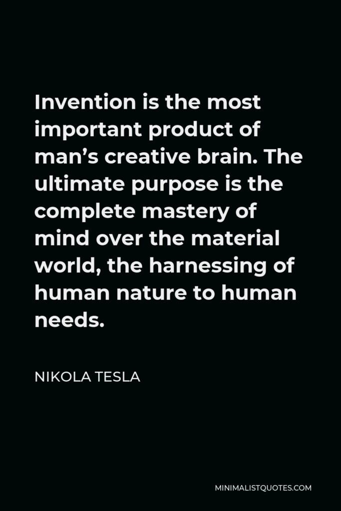 Nikola Tesla Quote - Invention is the most important product of man's creative brain. The ultimate purpose is the complete mastery of mind over the material world, the harnessing of human nature to human needs.