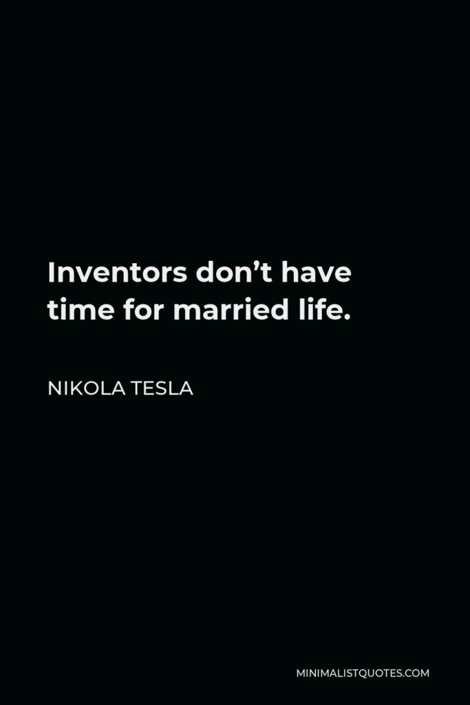 Nikola Tesla Quote - Inventors don't have time for married life.