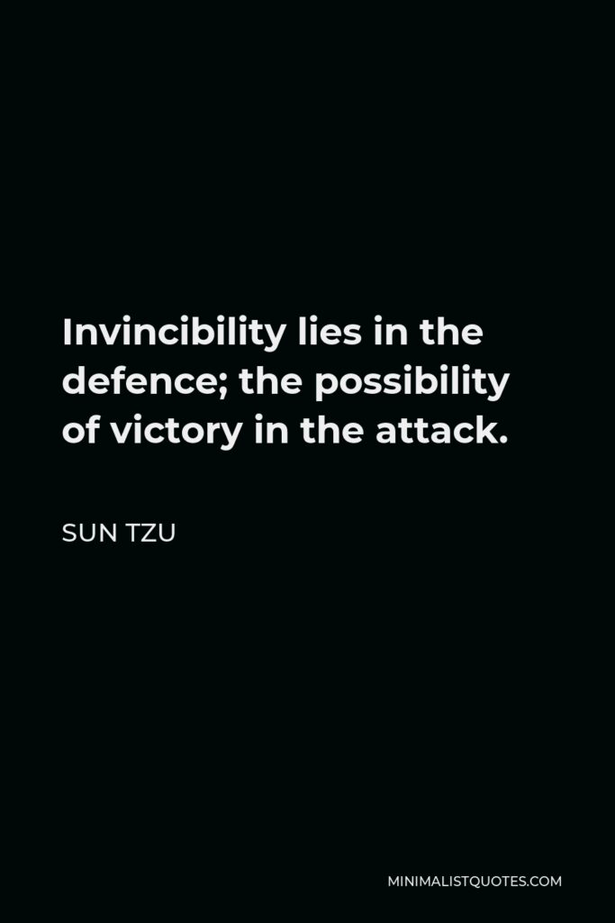 Sun Tzu Quote - Invincibility lies in the defence; the possibility of victory in the attack.