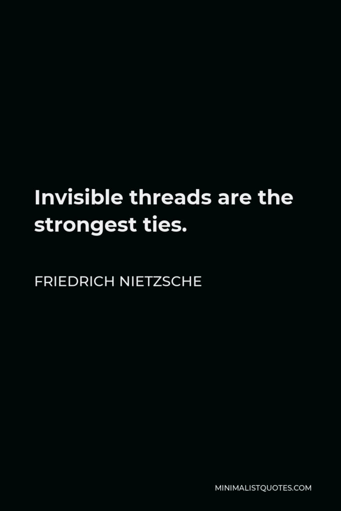 Friedrich Nietzsche Quote - Invisible threads are the strongest ties.