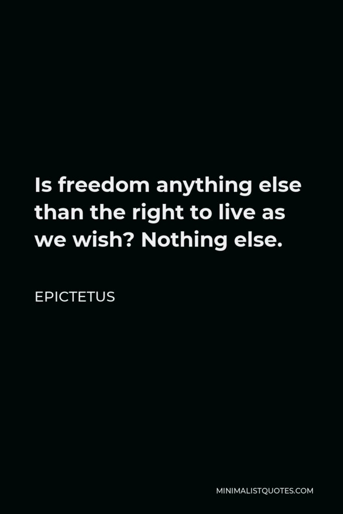 Epictetus Quote - Is freedom anything else than the right to live as we wish? Nothing else.