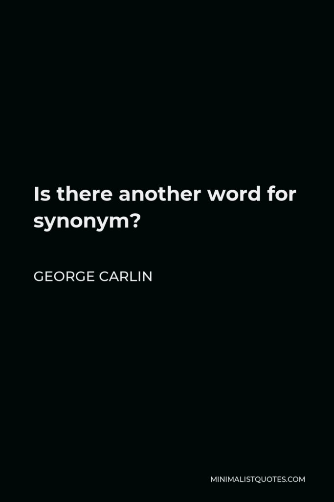 George Carlin Quote - Is there another word for synonym?