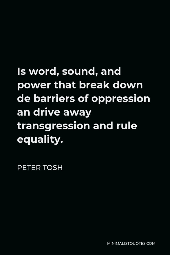 Peter Tosh Quote - Is word, sound, and power that break down de barriers of oppression an drive away transgression and rule equality.